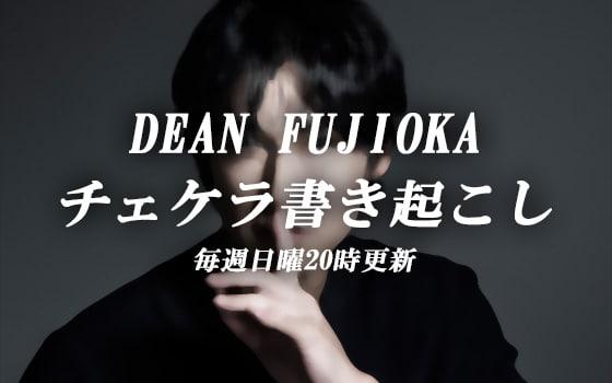 DEAN FUJIOKA チェケラ書き起こし 日曜20時更新